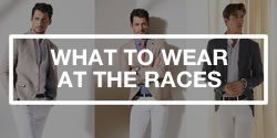 Men's Fashion Advice - What To Wear For A Day At The Races